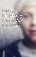 Fix My Mistakes {A Gerard Way Fan Fiction} by NiallLover232677