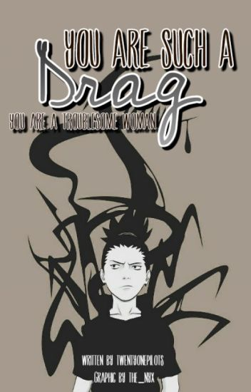 You are such a drag (A Shikamaru Nara Fan Fiction) (COMPLETED)