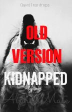 Kidnapped By My Alpha Mate- Old Version by QuietTeardrops