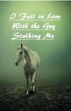 I Fell in Love with the Guy Stalking me by stars9313