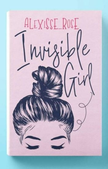 Invisible Girl -unedited (Published Under Pastrybug)
