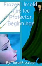 Frozen Untold:The Ice Protector.   Beginnings by TheIceProtector