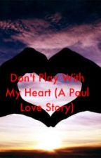 Don't Play With My Heart (A Paul Love Story) by XxWolf_Rebornxx