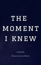 The Moment I Knew by DisenchantedNow
