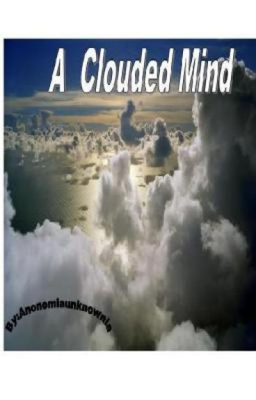 A Clouded Mind(ON HOLD. TO BE REDONE)