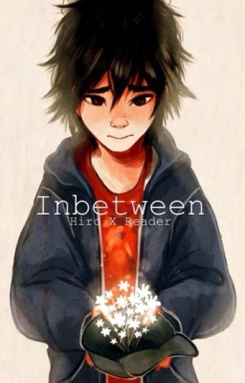 Inbetween- [Hiro X Reader] COMPLETED