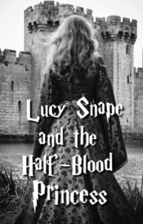 Lucy Snape and the Half-Blood Princess (Book Six) by TheHalfBloodPrincess