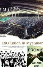 EXO'luXion in MYANMAR!!!! by Coralovexo