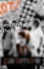 Love's a Bitch, then it Comes and Bites u in the Butt by AshLin95