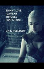 Skinny love (Game of Thrones fanfiction) by s_tullygot