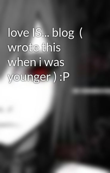 love IS... blog  ( wrote this when i was younger ) :P by darksoul98