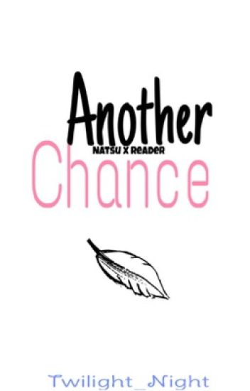 Another Chance (Natsu x Reader) ||ON HOLD||