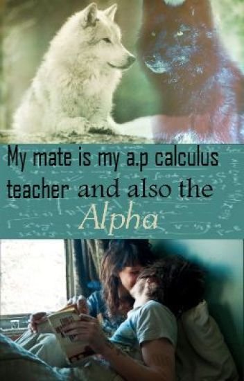 My Mate Is My A.P Calculus Teacher and Also the Alpha