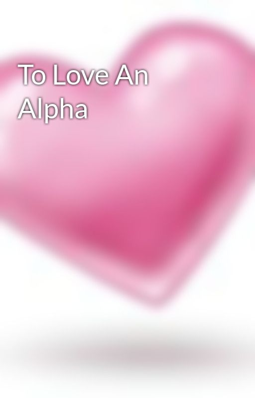 To Love An Alpha by alicefairchild