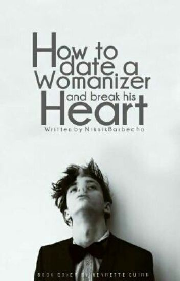 How to Date a Womanizer and Break his Heart