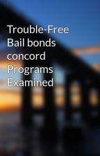 Trouble-Free Bail bonds concord Programs Examined by concordbailbonds78