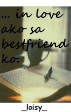 ... in love ako sa best friend ko by _loisy_