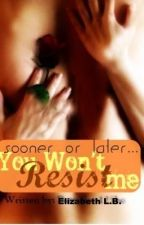 Sooner or Later...You Won't Resist Me by bettyboo125bo