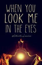 When You Look Me In The Eyes [ON HOLD] by Chichi_Louise