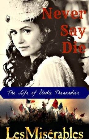 Never Say Die: The Life of Élodie Thénardier (Les Misérables Fan Fiction) by JasmineFeehan