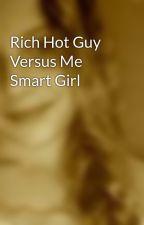 Rich Hot Guy Versus Me Smart Girl by bloodqueen23