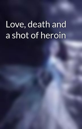 Love, death and a shot of heroin by amy0rules