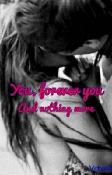 You, forever you. And nothing more.
