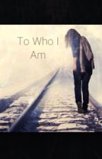 To Who I Am by Samclaire8