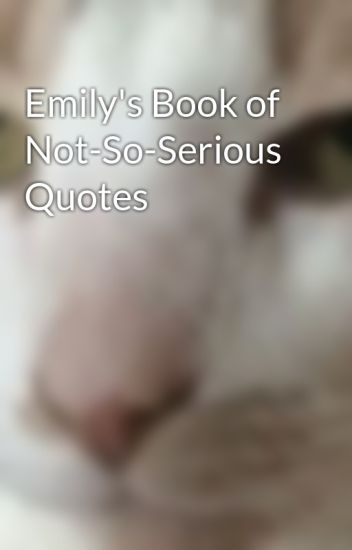Serious Quotes | Emily S Book Of Not So Serious Quotes Emily E Wattpad
