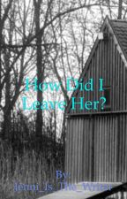 How Did I Leave Her? by Jenni_Is_The_Writer