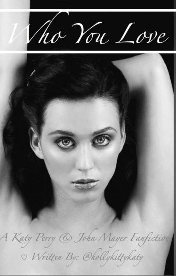Who You Love (Katy Perry/John Mayer Fanfiction)