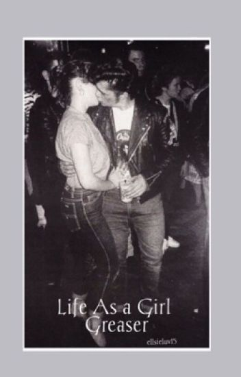 Life as a girl Greaser