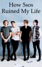 How 5sos Ruined My Life by hemmobreadstick