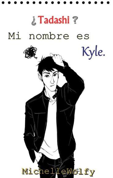 ¿Tadashi? Mi nombre es Kyle.