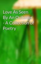 Love As Seen By An Outsider - A Collection of Poetry by romanhobbit