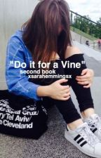 """Do it for a Vine"" second book by xsarahemmingsx"