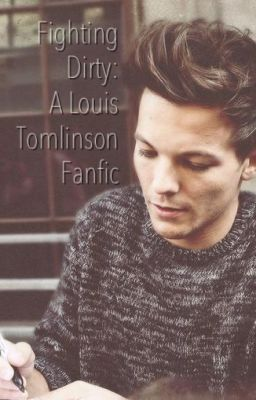 Fighting Dirty: A Louis Tomlinson Fanfiction