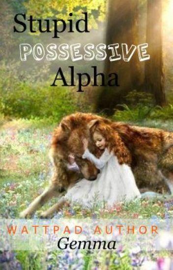Stupid Possessive Alpha.