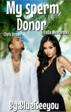 My sperm donor [chris Brown and india westbrooks love story] by blueiseeyou