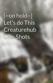 {~on hold~} Let's do This Creaturehub One Shots  by theCreaturesareBAE