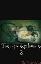 TAK INGIN KESALAHAN KE 2 by TrixiieLyn