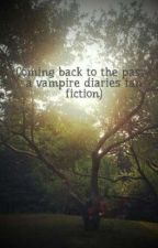 Coming back to the past ( a vampire diaries fan fiction) by Navya237