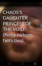 CHAOS'S DAUGHTER PRINCESS OF THE VOID (Percy Jackson fanfiction) by lezzyfay
