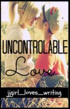 Uncontrollable Love by jjgirl_loves_writing