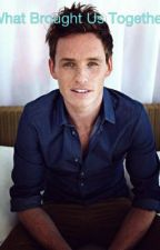 What Brought Us Together~Eddie Redmayne Fanfic by mkasch12