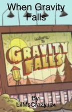 When Gravity Falls: A Gravity Falls Fanfiction by LilMsCrazy124