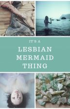 It's a Lesbian Mermaid Thing by LiztheZombie