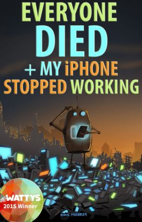Everyone Died + My iPhone Stopped Working: An Oral History of The Robot Apocalypse #Wattys2015 by AaronRubicon