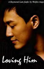 Loving Him. (Raymond Lam Fanfic by Wolfen Angel) by Choksta