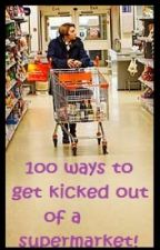 100 ways to get kicked out of a supermarket by jellybaby93